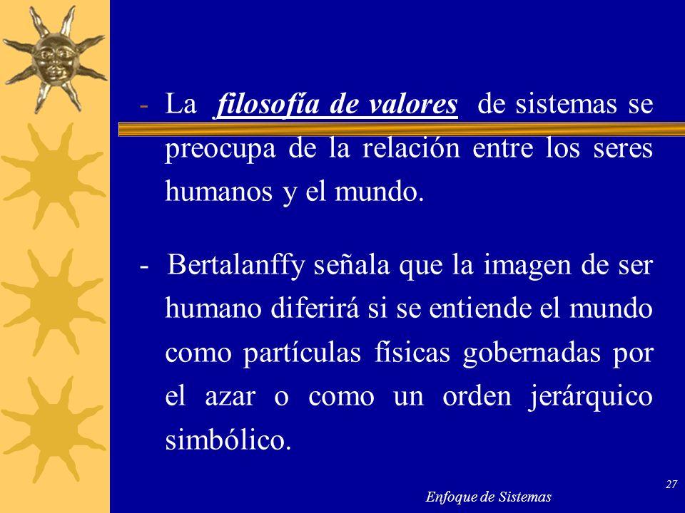 Enfoque de Sistemas 27 - La filosofía de valores de sistemas se preocupa de la relación entre los seres humanos y el mundo. - Bertalanffy señala que l