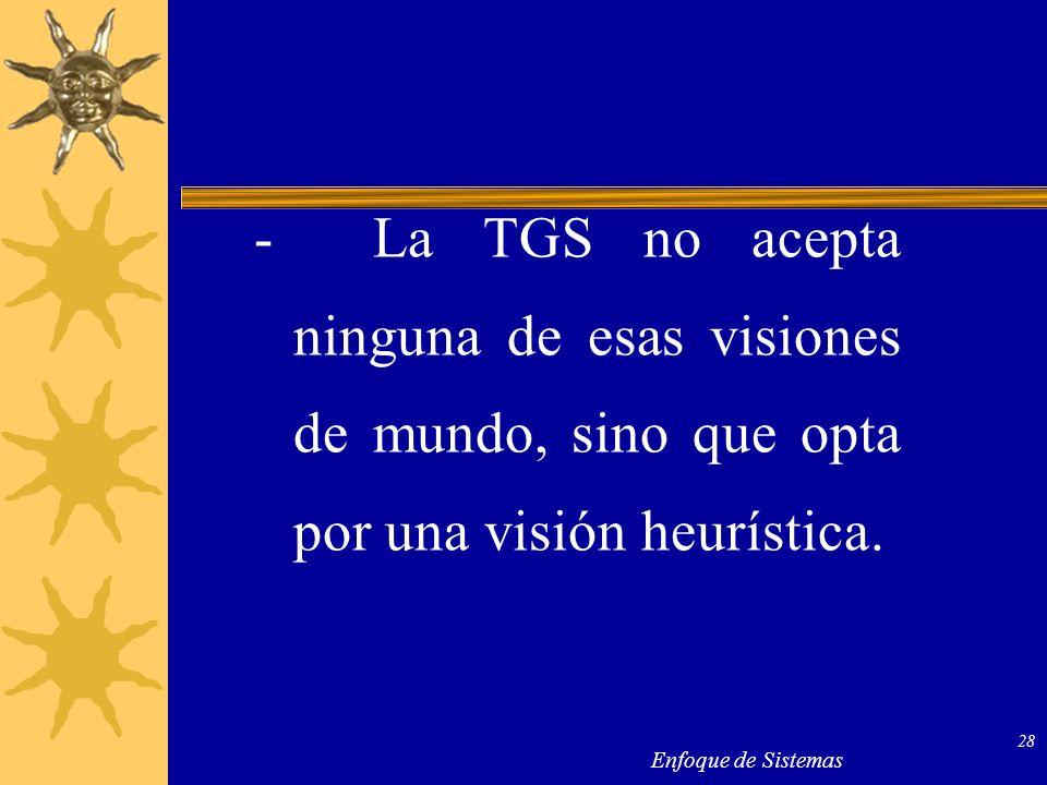 Enfoque de Sistemas 28 - La TGS no acepta ninguna de esas visiones de mundo, sino que opta por una visión heurística.
