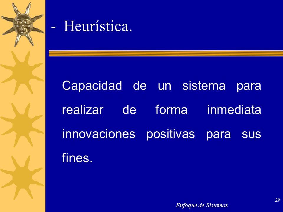 Enfoque de Sistemas 29 - Heurística. Capacidad de un sistema para realizar de forma inmediata innovaciones positivas para sus fines.