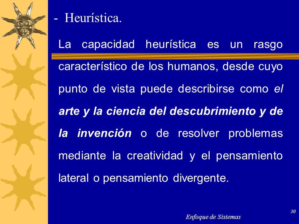 Enfoque de Sistemas 30 - Heurística. La capacidad heurística es un rasgo característico de los humanos, desde cuyo punto de vista puede describirse co