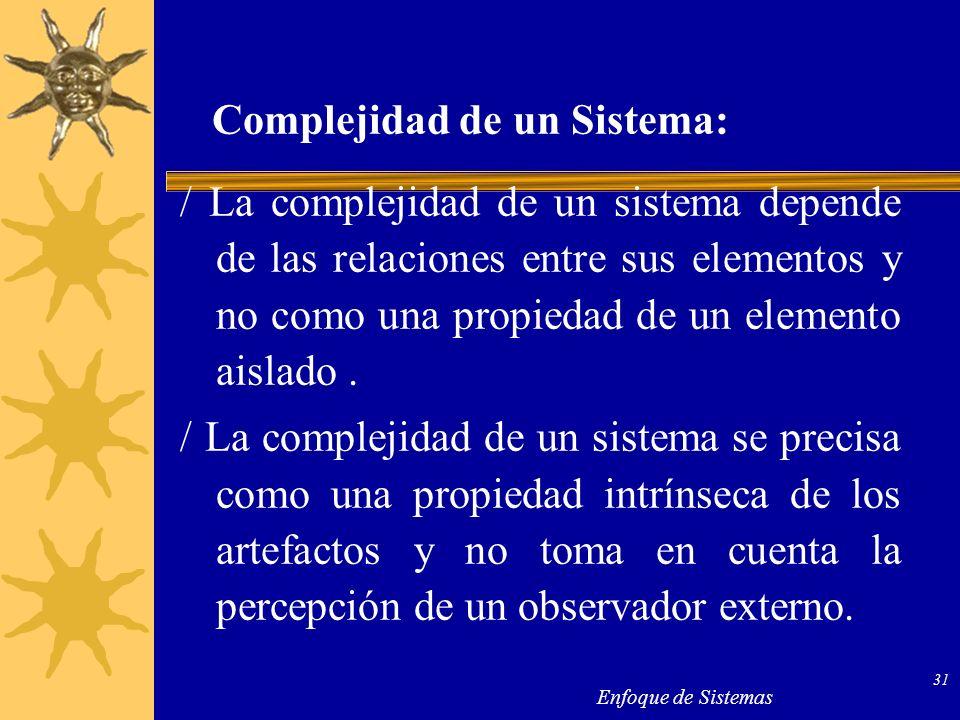 Enfoque de Sistemas 31 Complejidad de un Sistema: / La complejidad de un sistema depende de las relaciones entre sus elementos y no como una propiedad