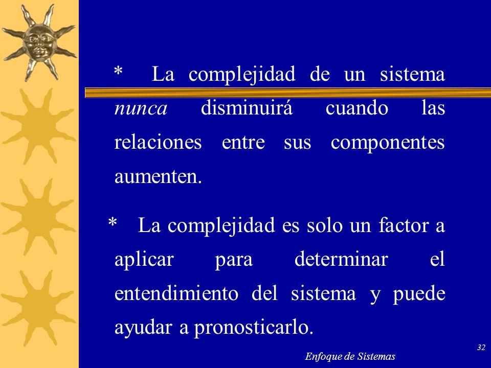 Enfoque de Sistemas 32 * La complejidad de un sistema nunca disminuirá cuando las relaciones entre sus componentes aumenten. * La complejidad es solo