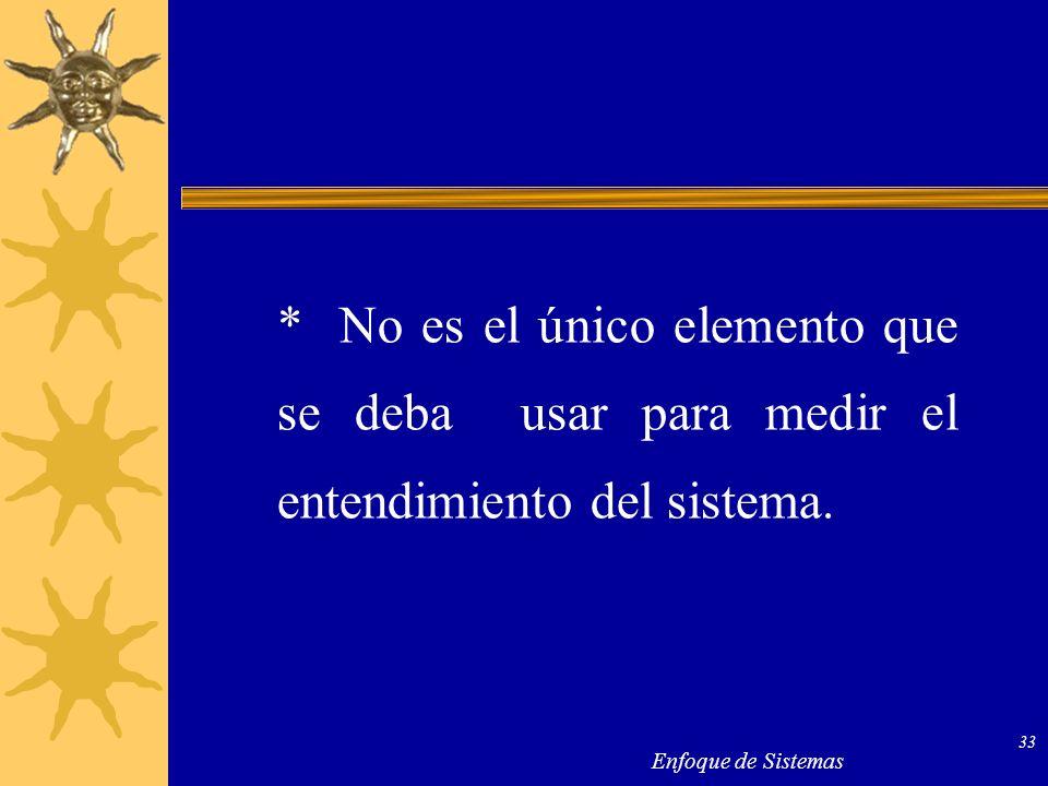 Enfoque de Sistemas 33 * No es el único elemento que se deba usar para medir el entendimiento del sistema.
