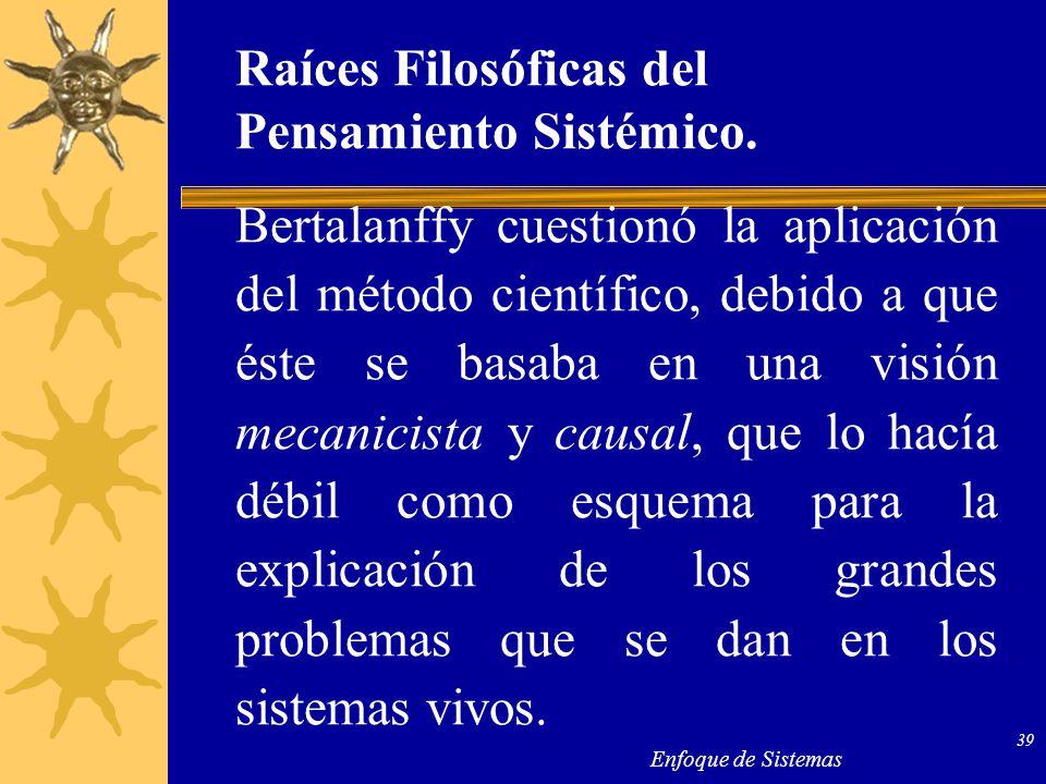 Enfoque de Sistemas 39 Raíces Filosóficas del Pensamiento Sistémico. Bertalanffy cuestionó la aplicación del método científico, debido a que éste se b