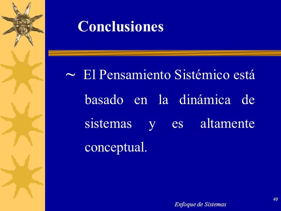 Enfoque de Sistemas 40 Conclusiones ~ El Pensamiento Sistémico está basado en la dinámica de sistemas y es altamente conceptual.
