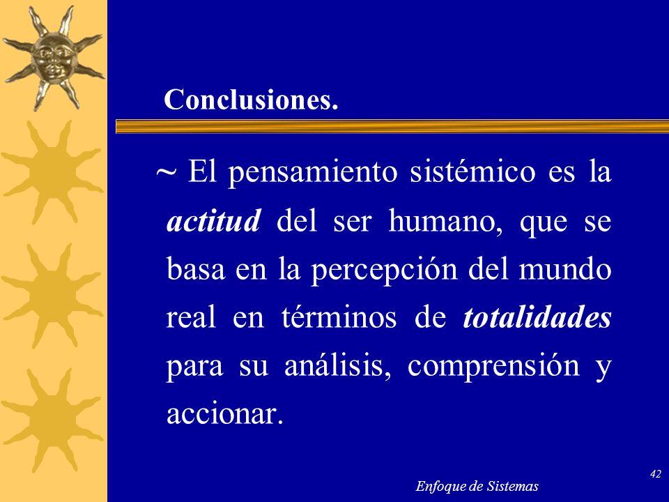 Enfoque de Sistemas 42 Conclusiones. ~ El pensamiento sistémico es la actitud del ser humano, que se basa en la percepción del mundo real en términos