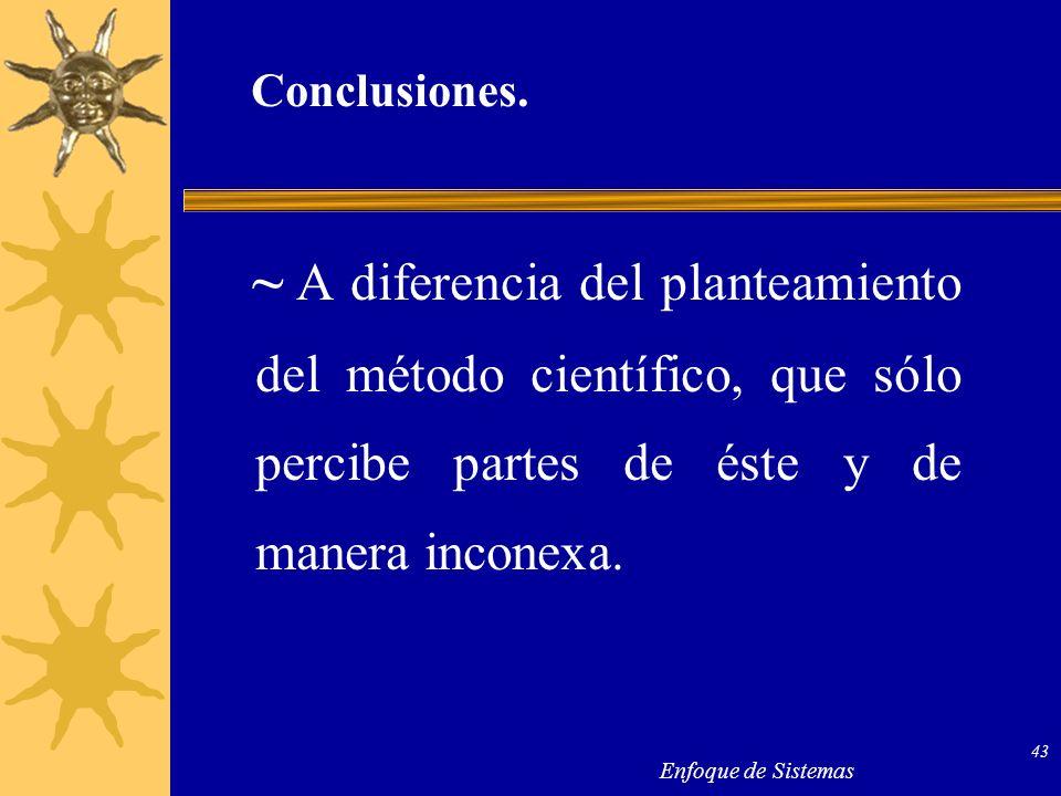 Enfoque de Sistemas 43 Conclusiones. ~ A diferencia del planteamiento del método científico, que sólo percibe partes de éste y de manera inconexa.
