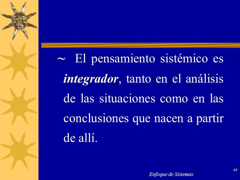 Enfoque de Sistemas 44 ~ El pensamiento sistémico es integrador, tanto en el análisis de las situaciones como en las conclusiones que nacen a partir d