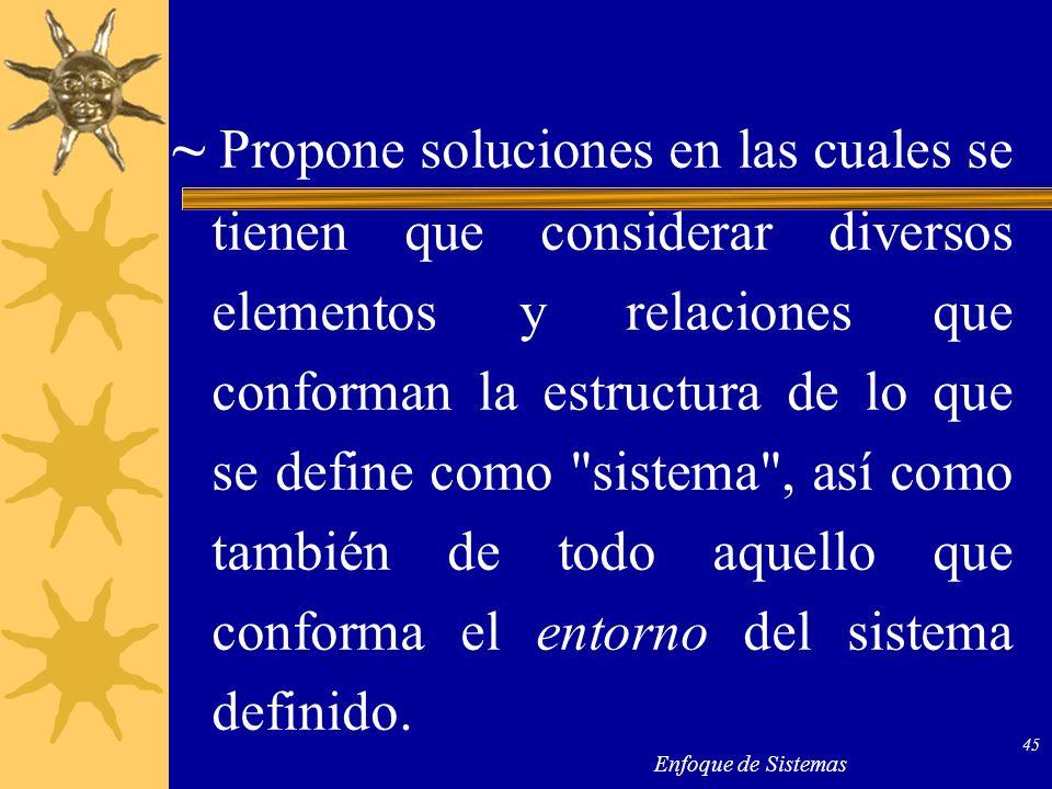 Enfoque de Sistemas 45 ~ Propone soluciones en las cuales se tienen que considerar diversos elementos y relaciones que conforman la estructura de lo q