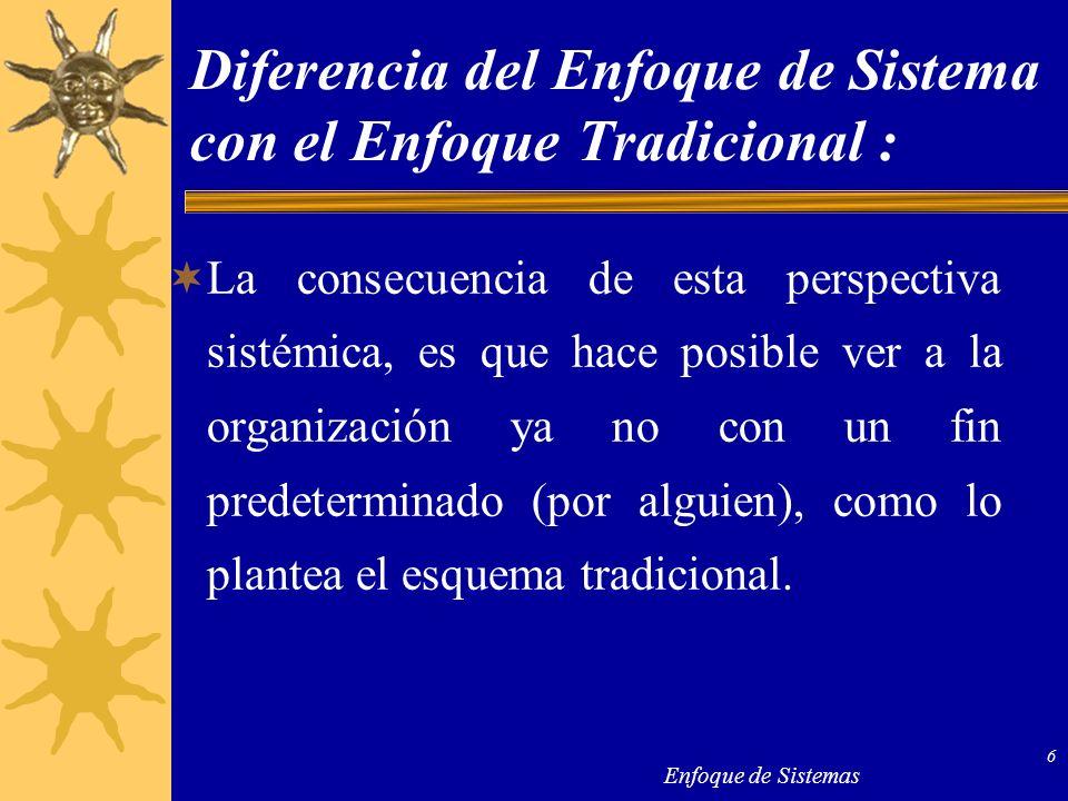Enfoque de Sistemas 6 Diferencia del Enfoque de Sistema con el Enfoque Tradicional : La consecuencia de esta perspectiva sistémica, es que hace posibl
