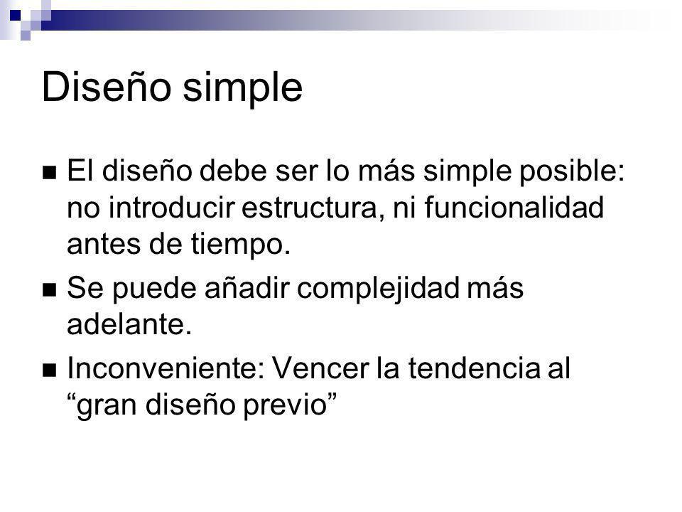 Diseño simple El diseño debe ser lo más simple posible: no introducir estructura, ni funcionalidad antes de tiempo. Se puede añadir complejidad más ad