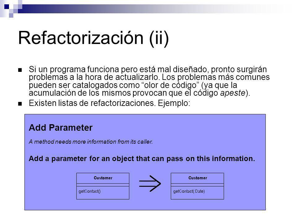 Refactorización (ii) Si un programa funciona pero está mal diseñado, pronto surgirán problemas a la hora de actualizarlo. Los problemas más comunes pu