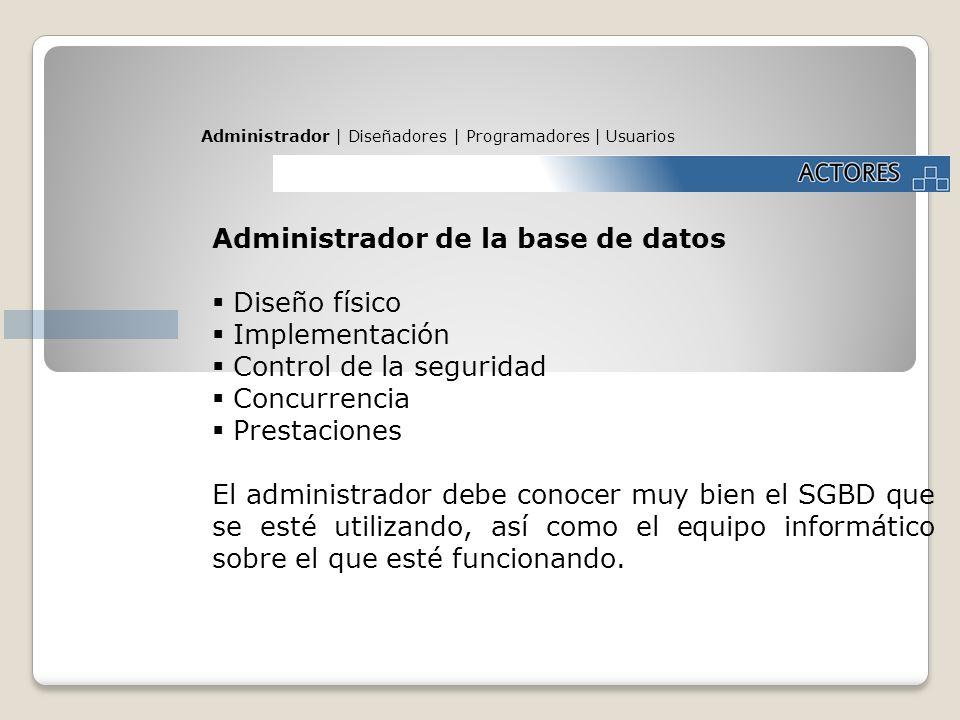 Administrador | Diseñadores | Programadores | Usuarios Administrador de la base de datos Diseño físico Implementación Control de la seguridad Concurre