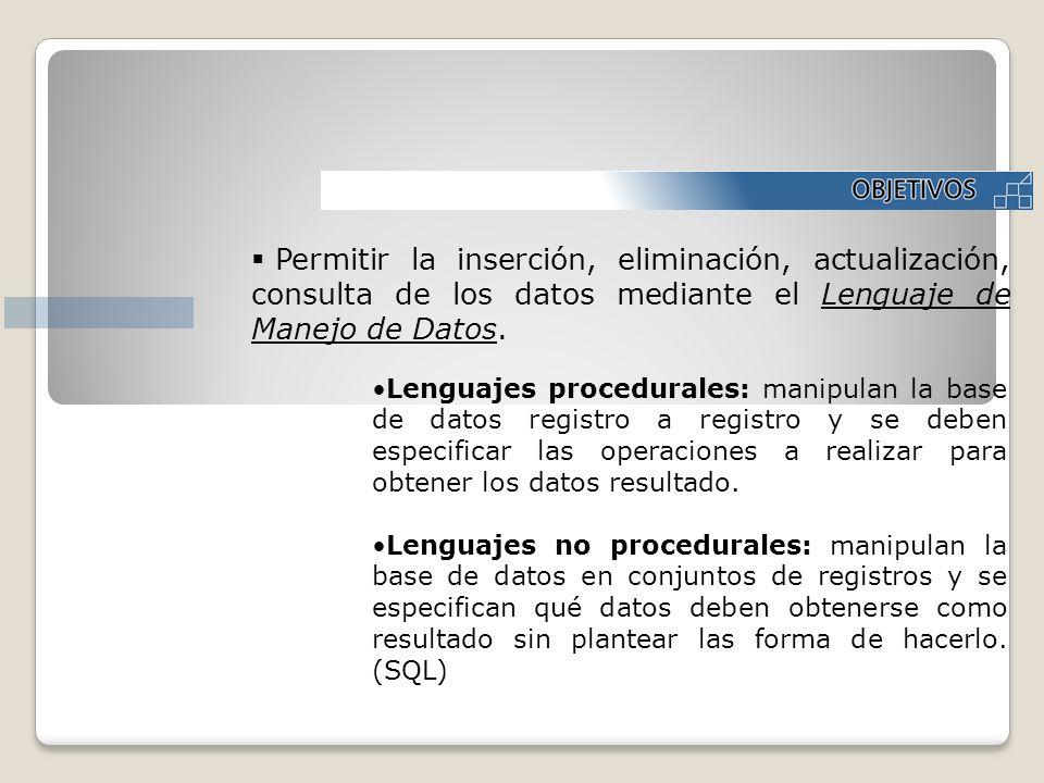 Permitir la inserción, eliminación, actualización, consulta de los datos mediante el Lenguaje de Manejo de Datos. Lenguajes procedurales: manipulan la