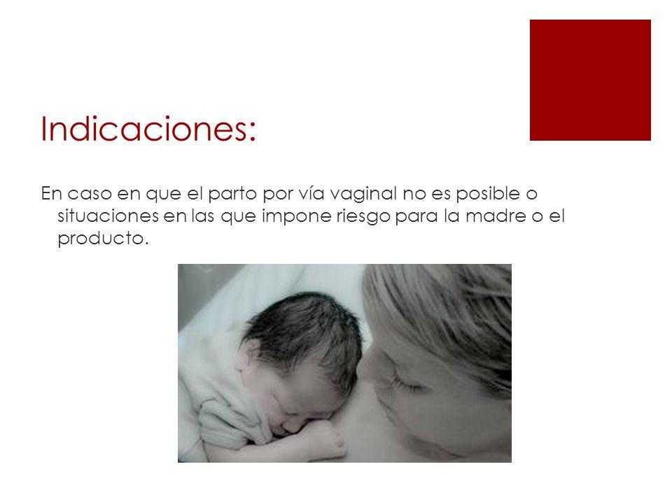Indicaciones: En caso en que el parto por vía vaginal no es posible o situaciones en las que impone riesgo para la madre o el producto.