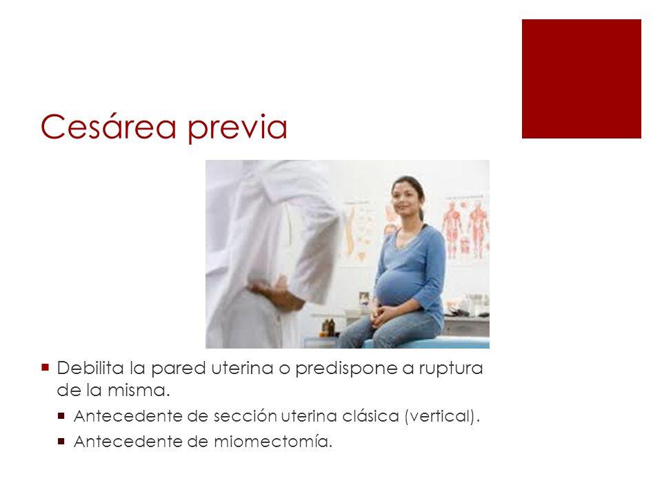 Cesárea previa Debilita la pared uterina o predispone a ruptura de la misma. Antecedente de sección uterina clásica (vertical). Antecedente de miomect