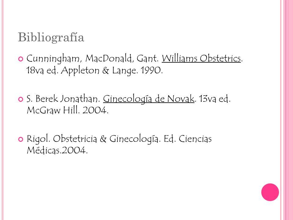Bibliografía Cunningham, MacDonald, Gant. Williams Obstetrics. 18va ed. Appleton & Lange. 1990. S. Berek Jonathan. Ginecología de Novak. 13va ed. McGr
