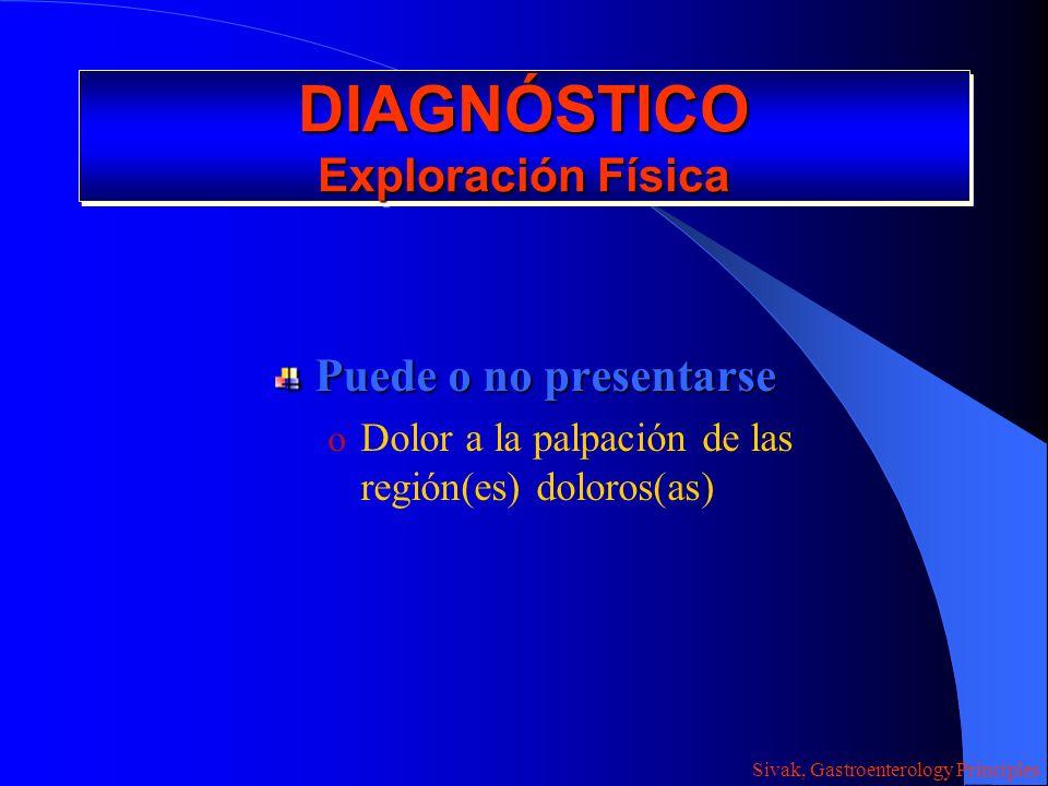 DIAGNÓSTICO Exploración Física Puede o no presentarse o Dolor a la palpación de las región(es) doloros(as) Sivak, Gastroenterology Principles