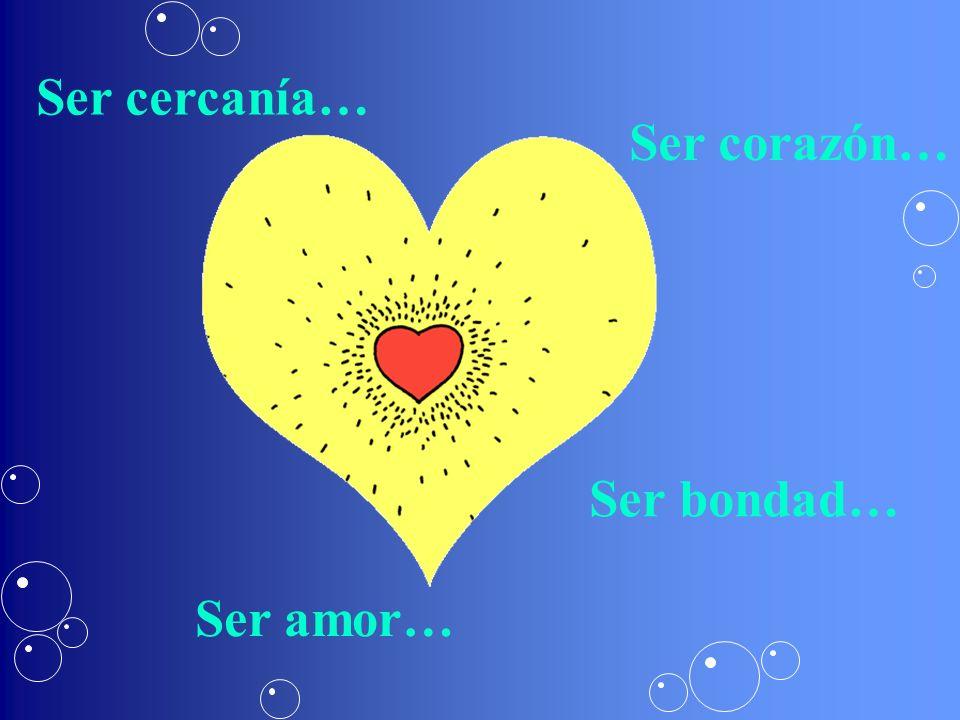 Ser bondad… Ser amor… Ser corazón… Ser cercanía…