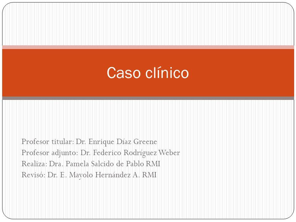Profesor titular: Dr. Enrique Díaz Greene Profesor adjunto: Dr. Federico Rodríguez Weber Realiza: Dra. Pamela Salcido de Pablo RMI Revisó: Dr. E. Mayo