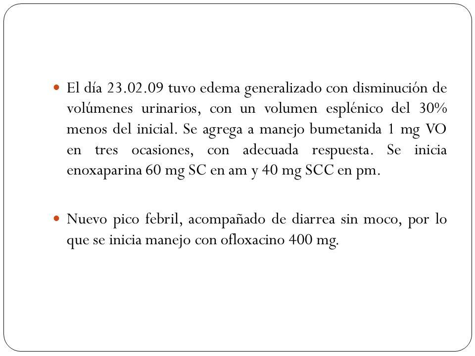 El día 23.02.09 tuvo edema generalizado con disminución de volúmenes urinarios, con un volumen esplénico del 30% menos del inicial. Se agrega a manejo