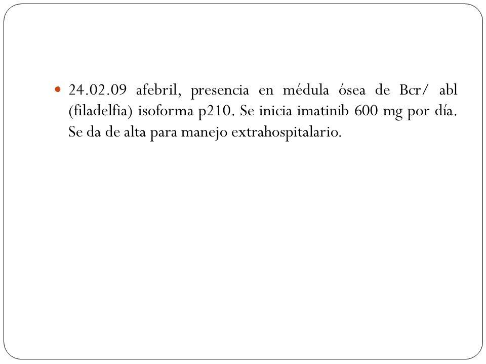 24.02.09 afebril, presencia en médula ósea de Bcr/ abl (filadelfia) isoforma p210. Se inicia imatinib 600 mg por día. Se da de alta para manejo extrah