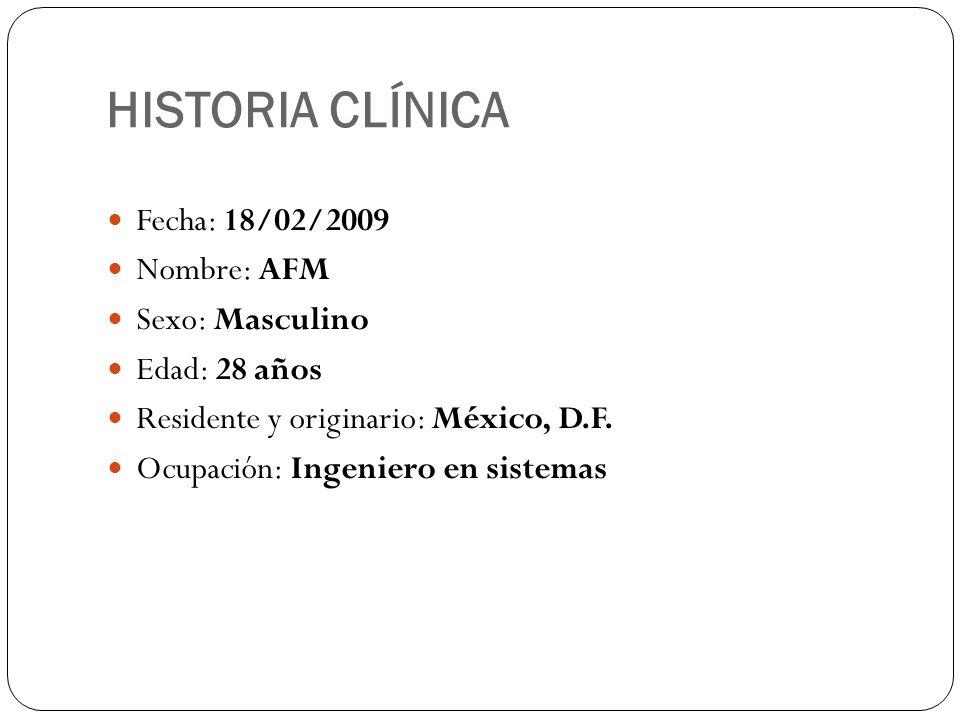 HISTORIA CLÍNICA Fecha: 18/02/2009 Nombre: AFM Sexo: Masculino Edad: 28 años Residente y originario: México, D.F. Ocupación: Ingeniero en sistemas