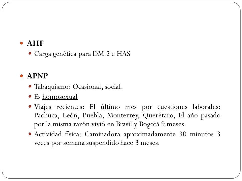 AHF Carga genética para DM 2 e HAS APNP Tabaquismo: Ocasional, social. Es homosexual Viajes recientes: El último mes por cuestiones laborales: Pachuca