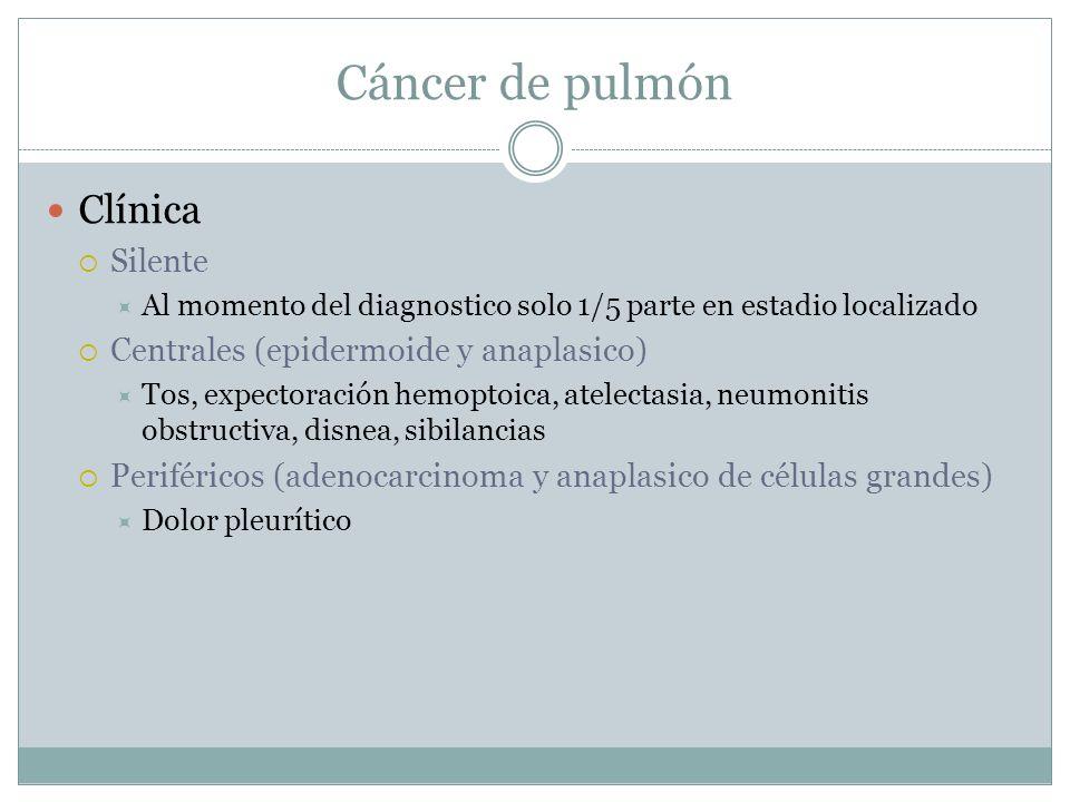 Cáncer de pulmón Clínica Silente Al momento del diagnostico solo 1/5 parte en estadio localizado Centrales (epidermoide y anaplasico) Tos, expectoraci