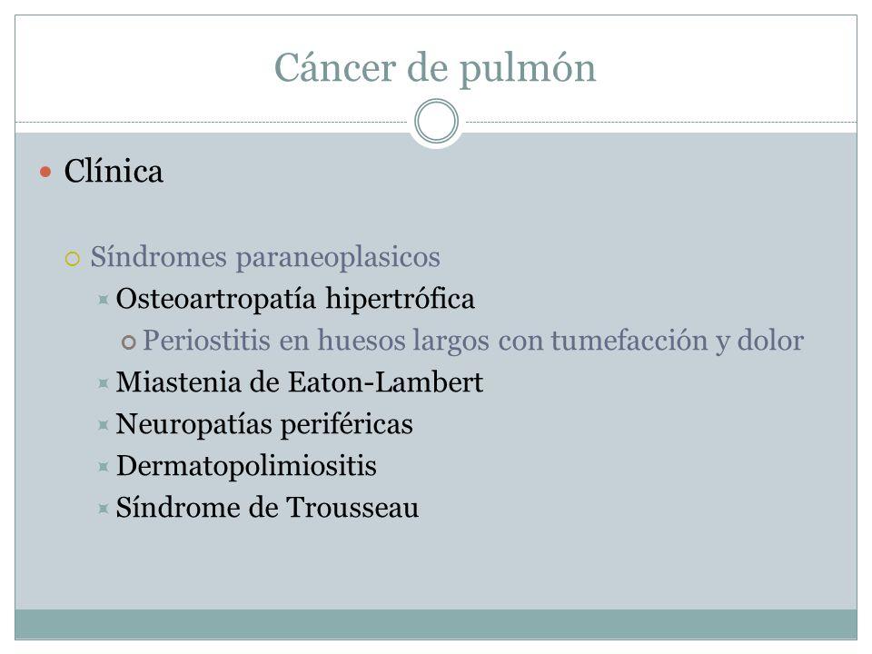 Cáncer de pulmón Clínica Síndromes paraneoplasicos Osteoartropatía hipertrófica Periostitis en huesos largos con tumefacción y dolor Miastenia de Eato