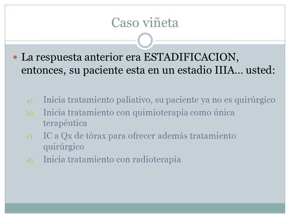 Caso viñeta La respuesta anterior era ESTADIFICACION, entonces, su paciente esta en un estadio IIIA… usted: a) Inicia tratamiento paliativo, su pacien