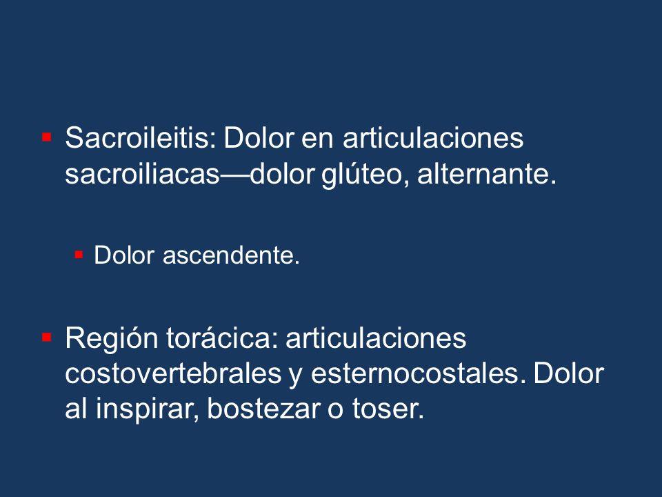 Sacroileitis: Dolor en articulaciones sacroiliacasdolor glúteo, alternante. Dolor ascendente. Región torácica: articulaciones costovertebrales y ester