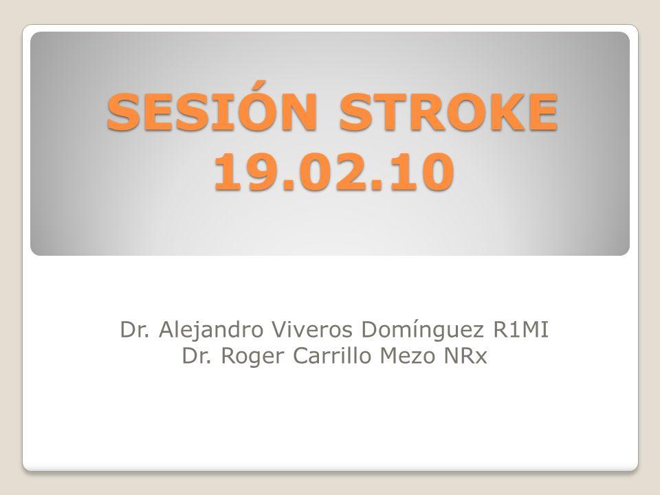 SESIÓN STROKE 19.02.10 Dr. Alejandro Viveros Domínguez R1MI Dr. Roger Carrillo Mezo NRx