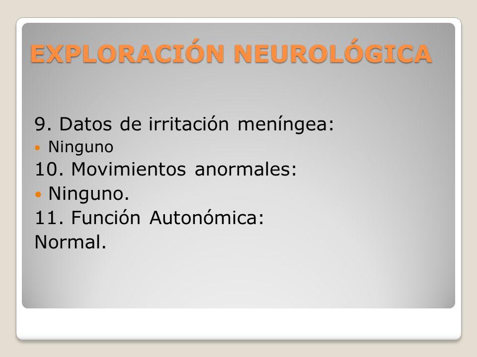 EXPLORACIÓN NEUROLÓGICA 9. Datos de irritación meníngea: Ninguno 10. Movimientos anormales: Ninguno. 11. Función Autonómica: Normal.