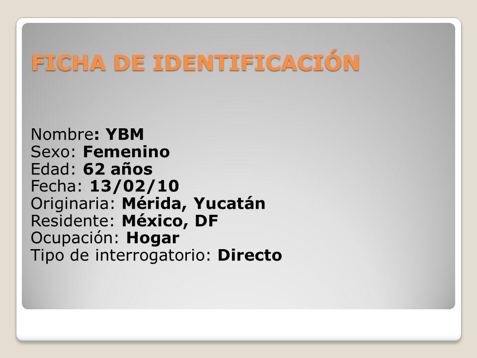 FICHA DE IDENTIFICACIÓN Nombre: YBM Sexo: Femenino Edad: 62 años Fecha: 13/02/10 Originaria: Mérida, Yucatán Residente: México, DF Ocupación: Hogar Ti