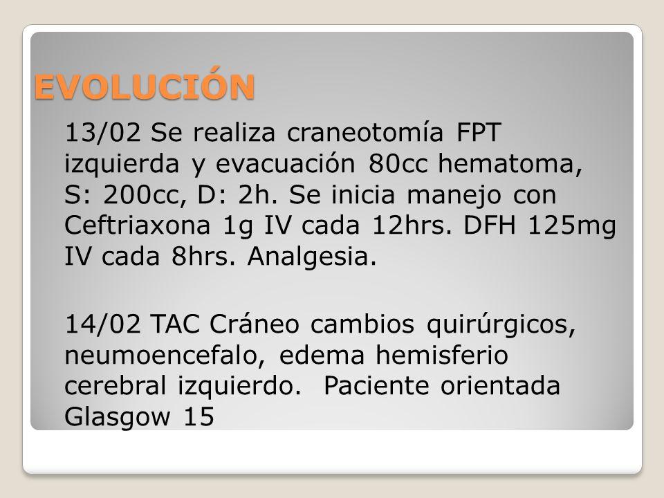 EVOLUCIÓN 13/02 Se realiza craneotomía FPT izquierda y evacuación 80cc hematoma, S: 200cc, D: 2h. Se inicia manejo con Ceftriaxona 1g IV cada 12hrs. D
