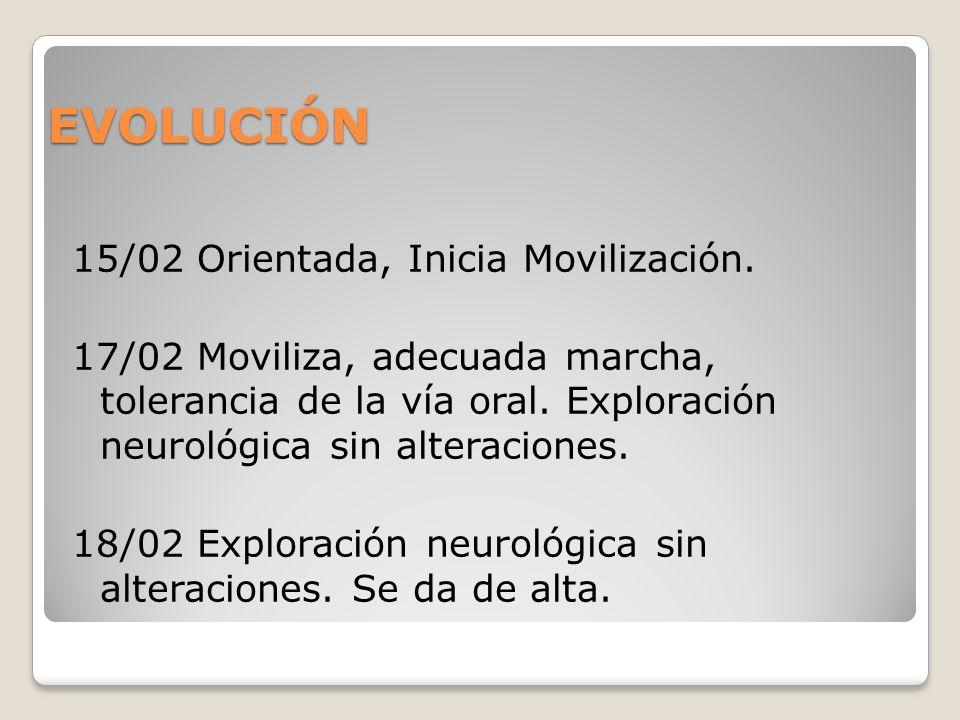 EVOLUCIÓN 15/02 Orientada, Inicia Movilización. 17/02 Moviliza, adecuada marcha, tolerancia de la vía oral. Exploración neurológica sin alteraciones.