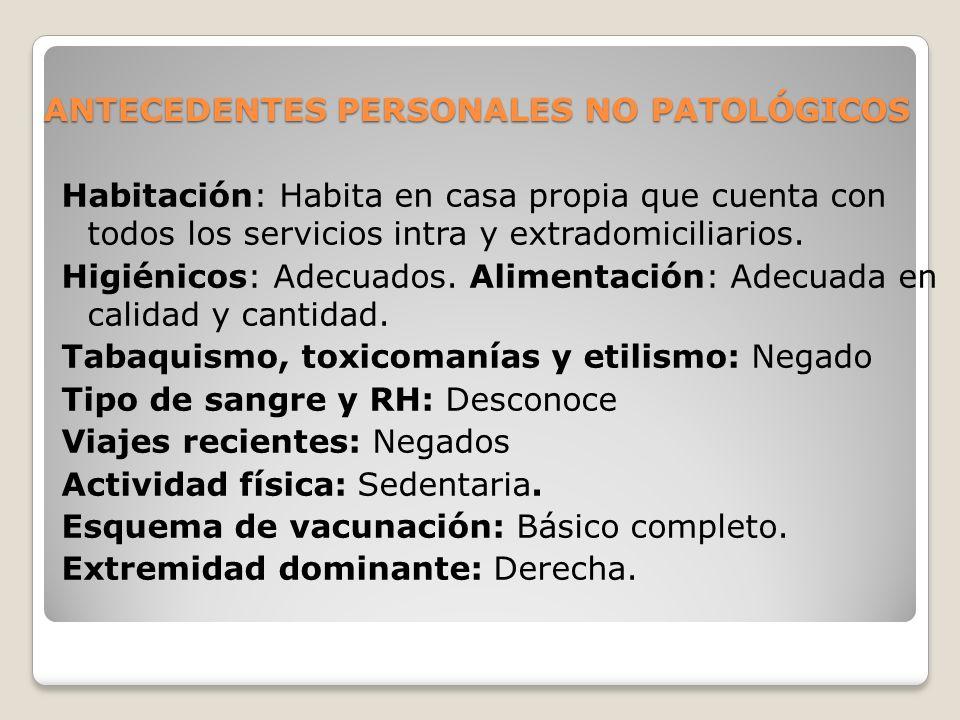 ANTECEDENTES PERSONALES NO PATOLÓGICOS Habitación: Habita en casa propia que cuenta con todos los servicios intra y extradomiciliarios. Higiénicos: Ad
