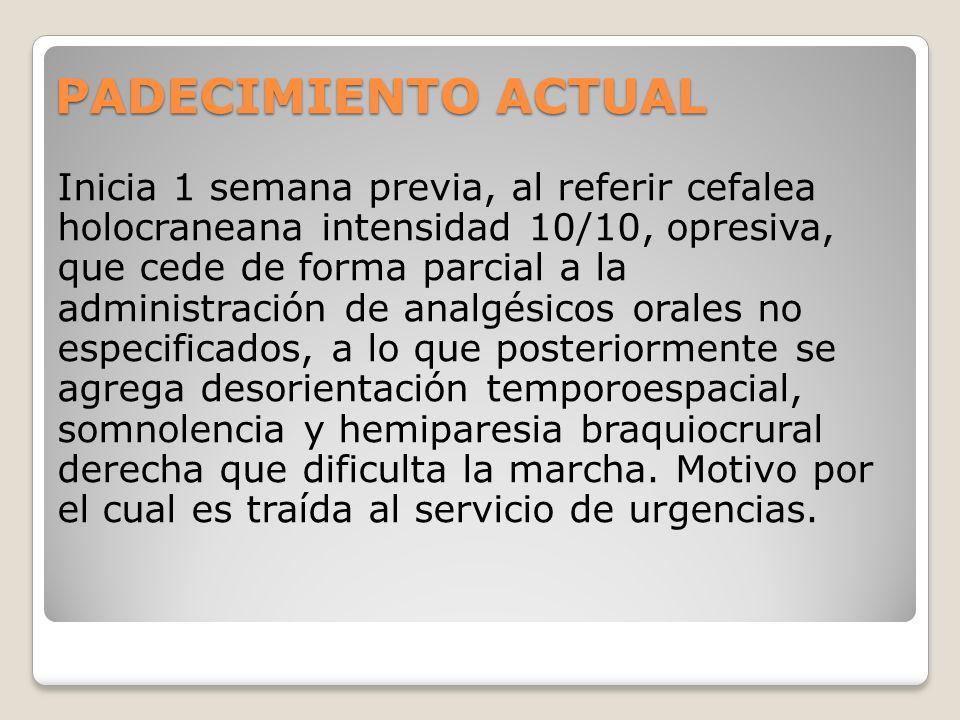 PADECIMIENTO ACTUAL Inicia 1 semana previa, al referir cefalea holocraneana intensidad 10/10, opresiva, que cede de forma parcial a la administración