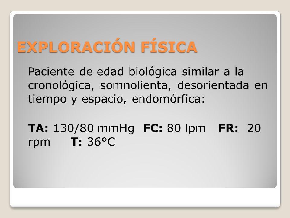 EXPLORACIÓN FÍSICA Paciente de edad biológica similar a la cronológica, somnolienta, desorientada en tiempo y espacio, endomórfica: TA: 130/80 mmHg FC