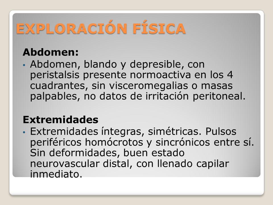 EXPLORACIÓN FÍSICA Abdomen: Abdomen, blando y depresible, con peristalsis presente normoactiva en los 4 cuadrantes, sin visceromegalias o masas palpab