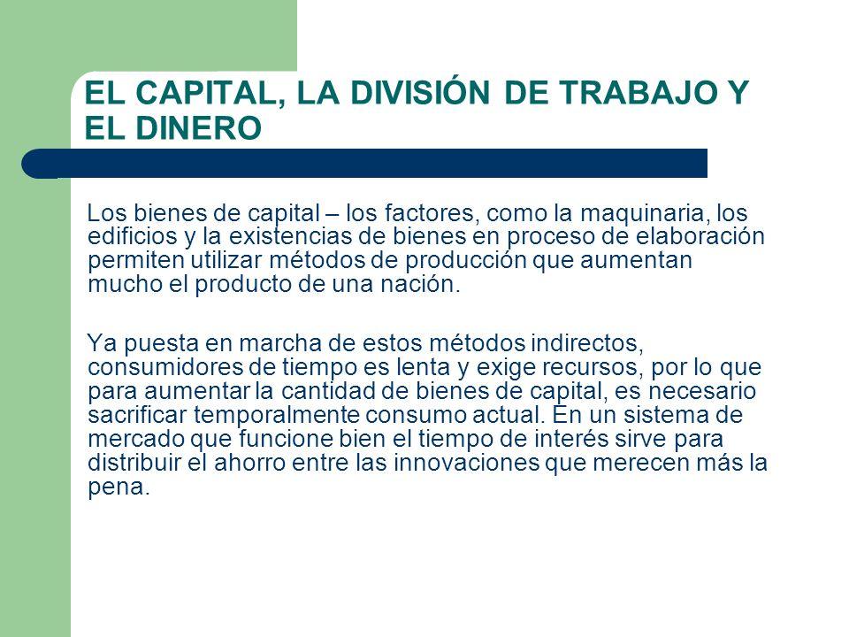 EL CAPITAL, LA DIVISIÓN DE TRABAJO Y EL DINERO Los bienes de capital – los factores, como la maquinaria, los edificios y la existencias de bienes en p