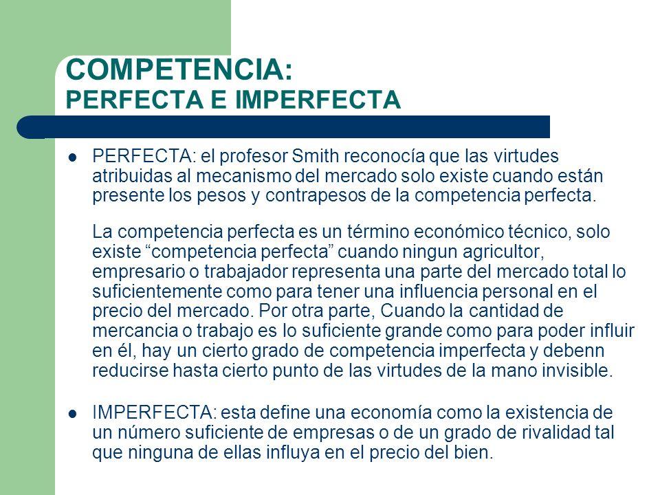 COMPETENCIA: PERFECTA E IMPERFECTA PERFECTA: el profesor Smith reconocía que las virtudes atribuidas al mecanismo del mercado solo existe cuando están presente los pesos y contrapesos de la competencia perfecta.