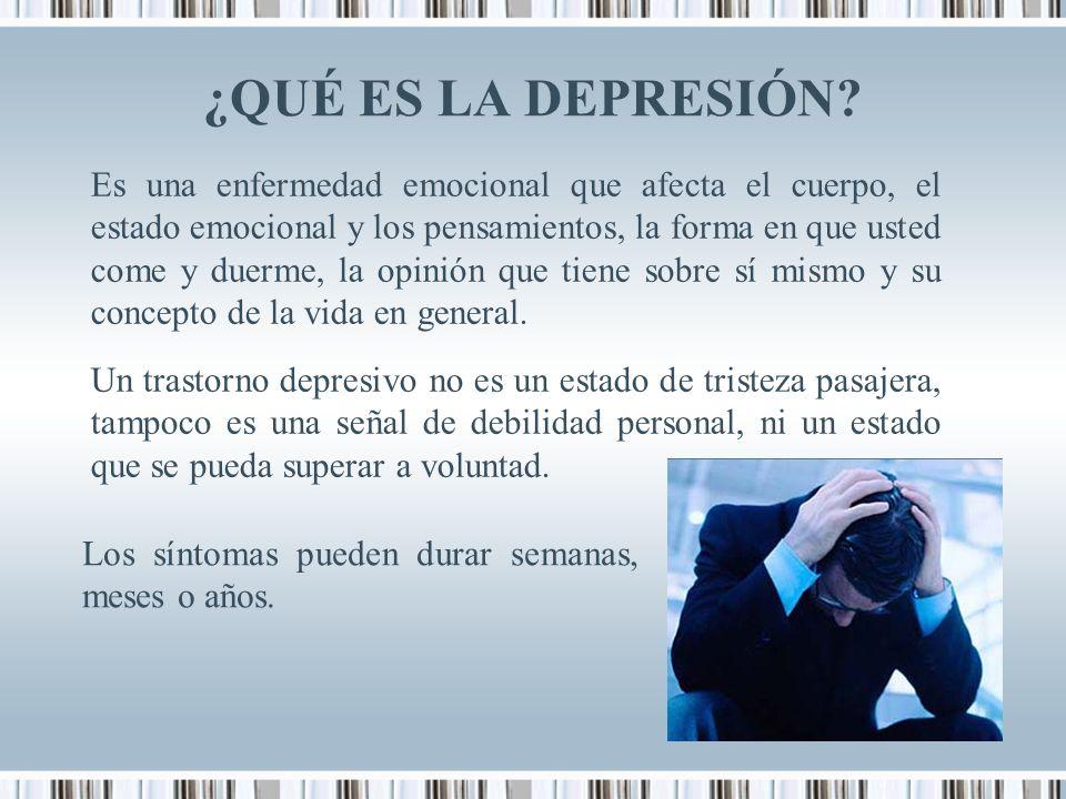 ¿QUÉ ES LA DEPRESIÓN? Es una enfermedad emocional que afecta el cuerpo, el estado emocional y los pensamientos, la forma en que usted come y duerme, l