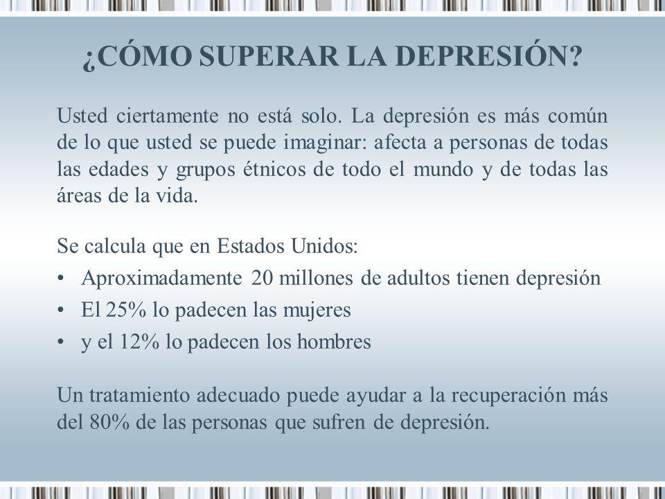 ¿CÓMO SUPERAR LA DEPRESIÓN? Usted ciertamente no está solo. La depresión es más común de lo que usted se puede imaginar: afecta a personas de todas la