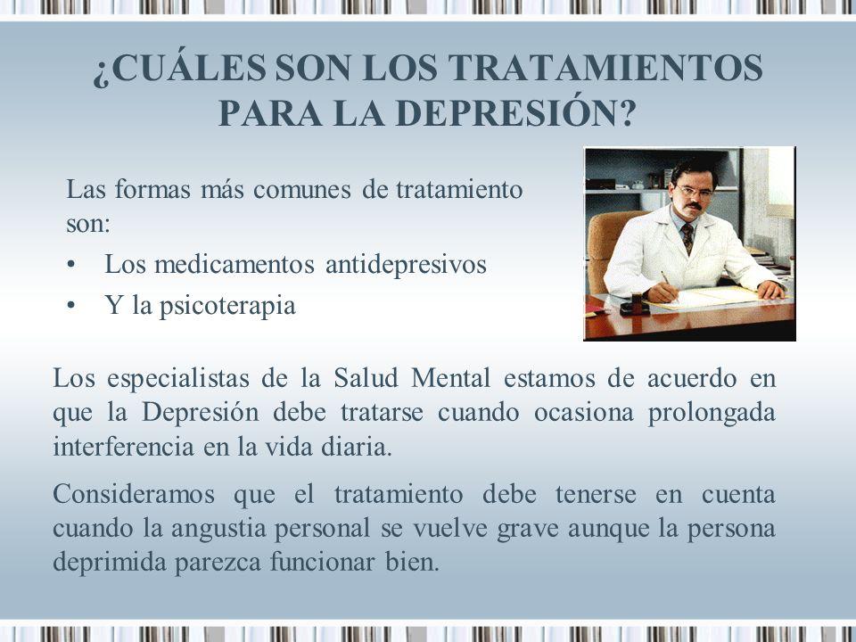 ¿CUÁLES SON LOS TRATAMIENTOS PARA LA DEPRESIÓN? Las formas más comunes de tratamiento son: Los medicamentos antidepresivos Y la psicoterapia Los espec