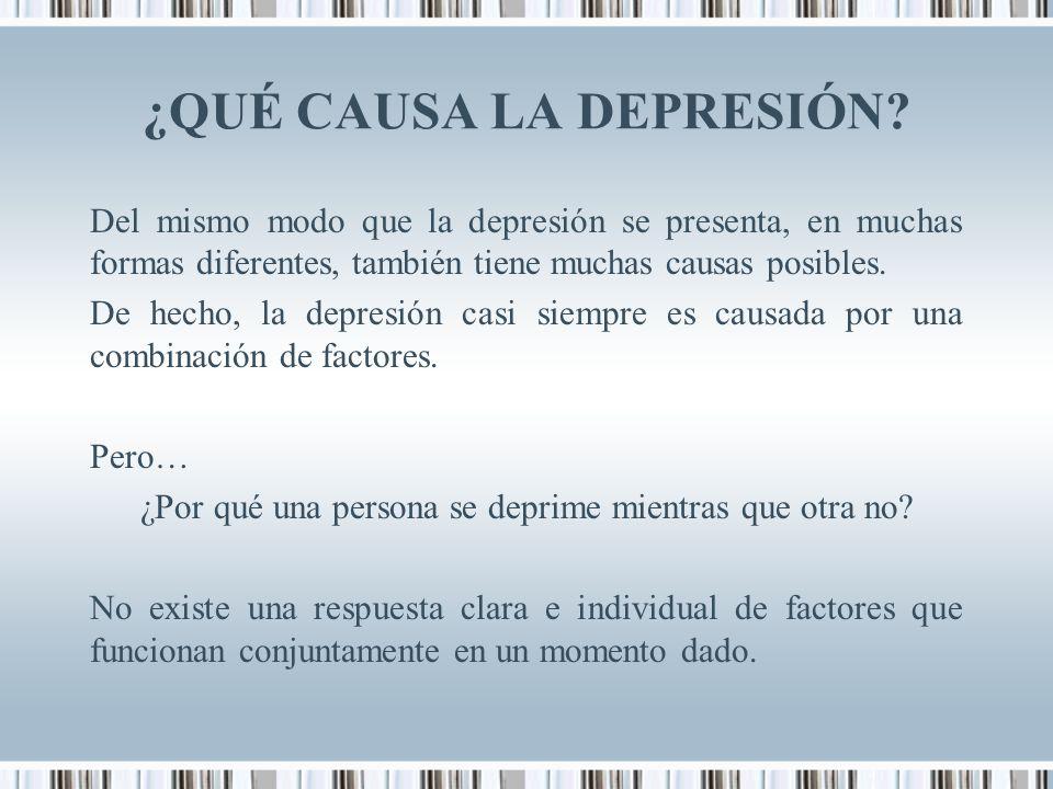 ¿QUÉ CAUSA LA DEPRESIÓN? Del mismo modo que la depresión se presenta, en muchas formas diferentes, también tiene muchas causas posibles. De hecho, la