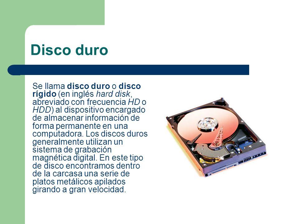 Disco duro Se llama disco duro o disco rígido (en inglés hard disk, abreviado con frecuencia HD o HDD) al dispositivo encargado de almacenar informaci