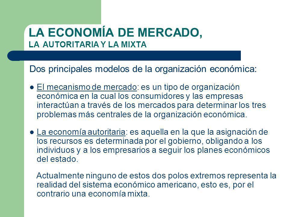 LA ECONOMÍA DE MERCADO, LA AUTORITARIA Y LA MIXTA Dos principales modelos de la organización económica: El mecanismo de mercado: es un tipo de organización económica en la cual los consumidores y las empresas interactúan a través de los mercados para determinar los tres problemas más centrales de la organización económica.