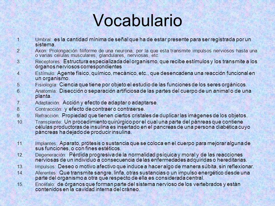 Vocabulario 1.Umbral: es la cantidad mínima de señal que ha de estar presente para ser registrada por un sistema. 2.Axon: Prolongación filiforme de un
